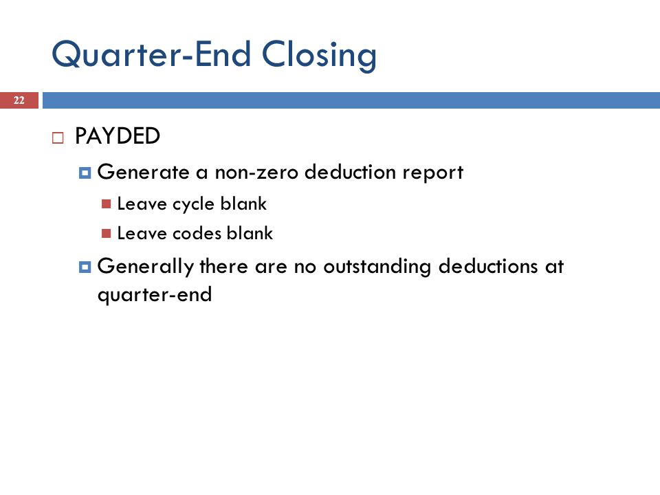Quarter-End Closing 22 PAYDED Generate a non-zero deduction report Leave cycle blank Leave codes blank Generally there are no outstanding deductions a