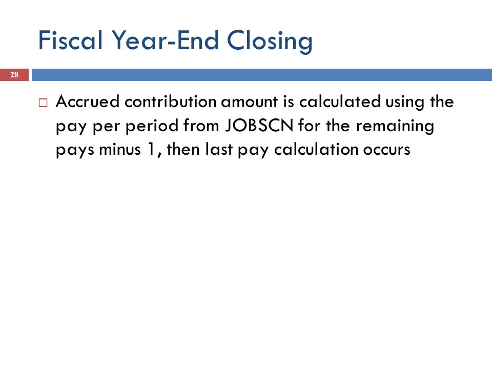 Fiscal Year-End Closing 28 Accrued contribution amount is calculated using the pay per period from JOBSCN for the remaining pays minus 1, then last pa