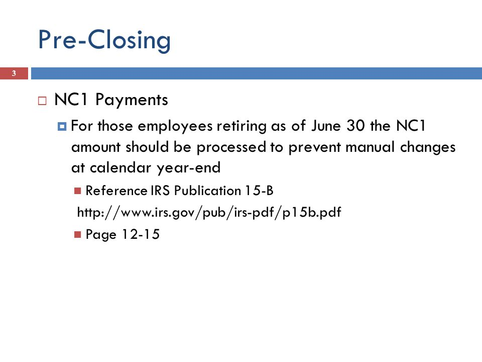 Pre-Closing NC1 Payments For those employees retiring as of June 30 the NC1 amount should be processed to prevent manual changes at calendar year-end