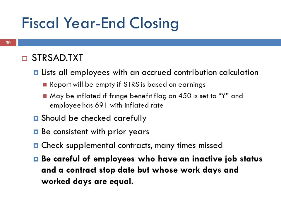 Fiscal Year-End Closing 30 STRSAD.TXT Lists all employees with an accrued contribution calculation Report will be empty if STRS is based on earnings M