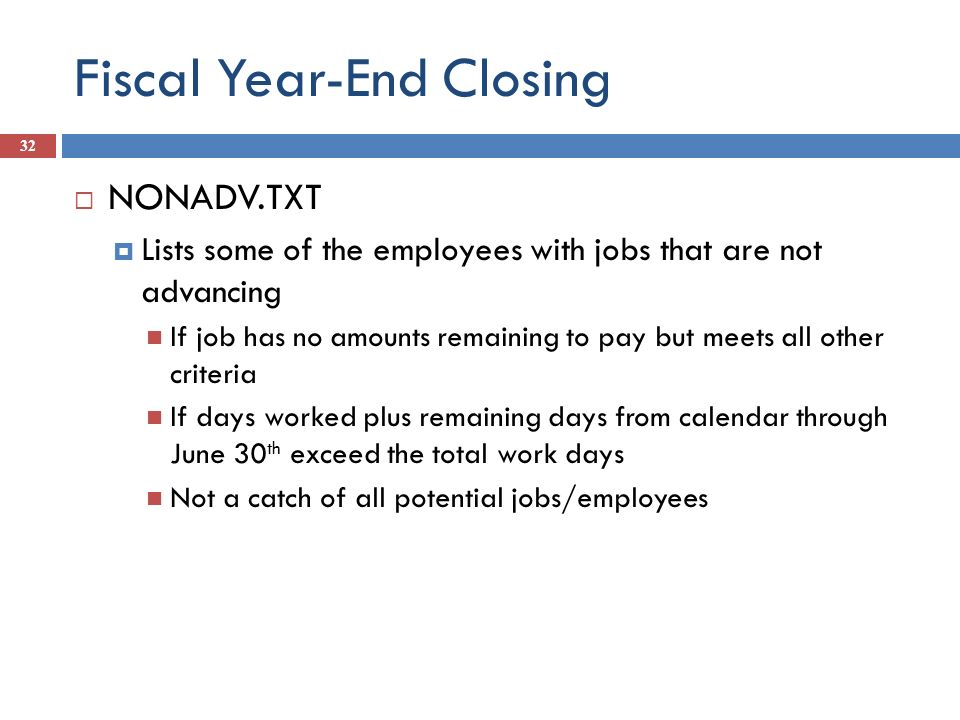 Fiscal Year-End Closing 32 NONADV.TXT Lists some of the employees with jobs that are not advancing If job has no amounts remaining to pay but meets al