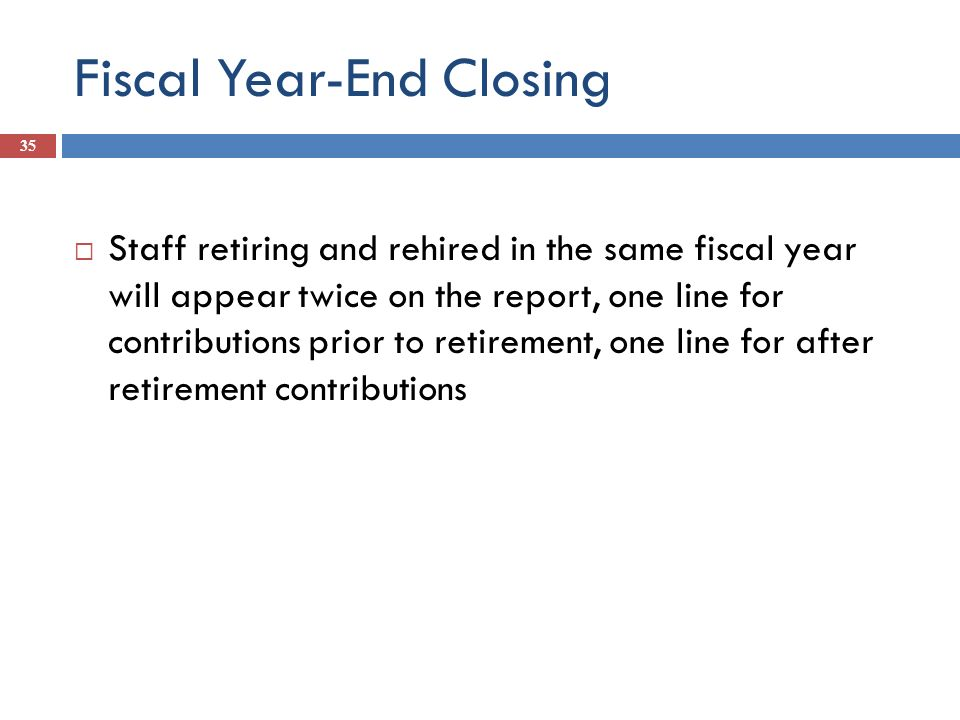 Fiscal Year-End Closing 35 Staff retiring and rehired in the same fiscal year will appear twice on the report, one line for contributions prior to ret