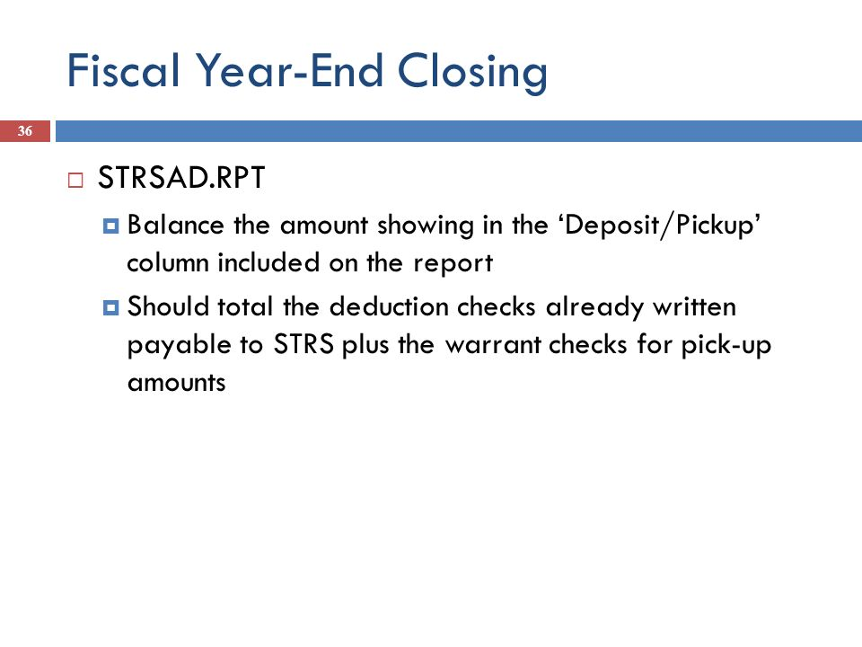 Fiscal Year-End Closing 36 STRSAD.RPT Balance the amount showing in the Deposit/Pickup column included on the report Should total the deduction checks