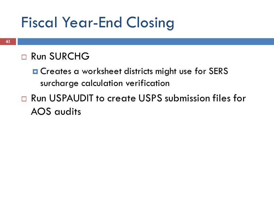 Fiscal Year-End Closing 41 Run SURCHG Creates a worksheet districts might use for SERS surcharge calculation verification Run USPAUDIT to create USPS