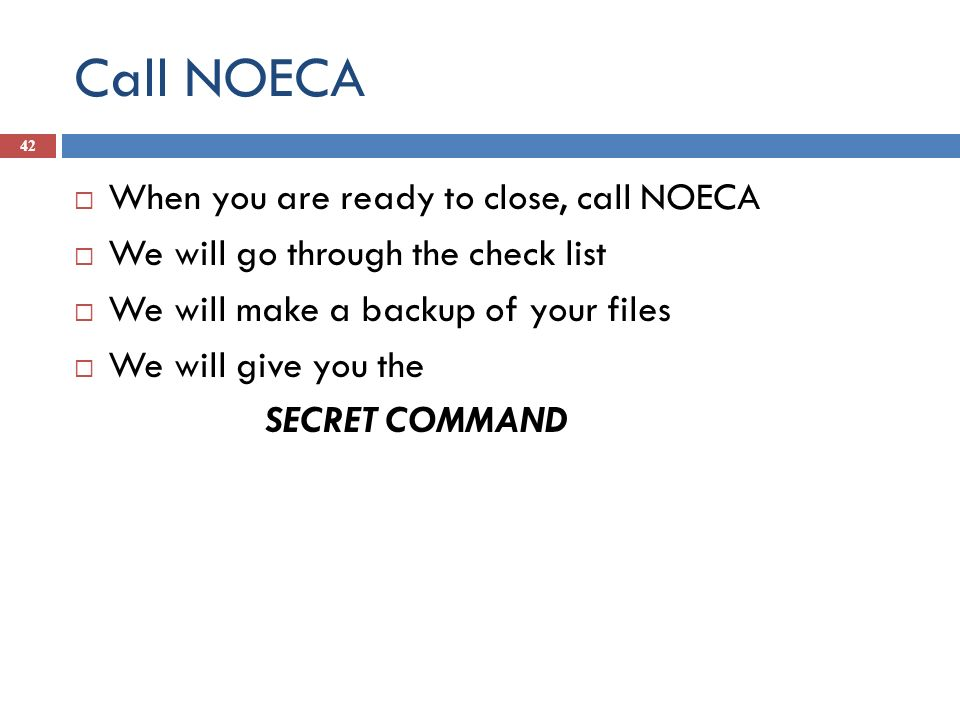 Call NOECA 42 When you are ready to close, call NOECA We will go through the check list We will make a backup of your files We will give you the SECRE