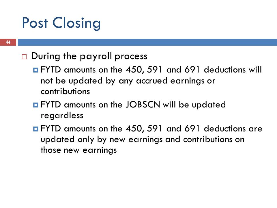 Post Closing 44 During the payroll process FYTD amounts on the 450, 591 and 691 deductions will not be updated by any accrued earnings or contribution