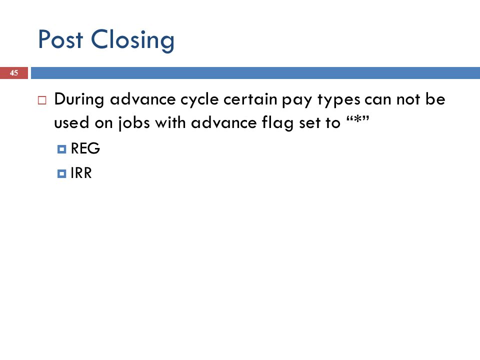 Post Closing 45 During advance cycle certain pay types can not be used on jobs with advance flag set to * REG IRR