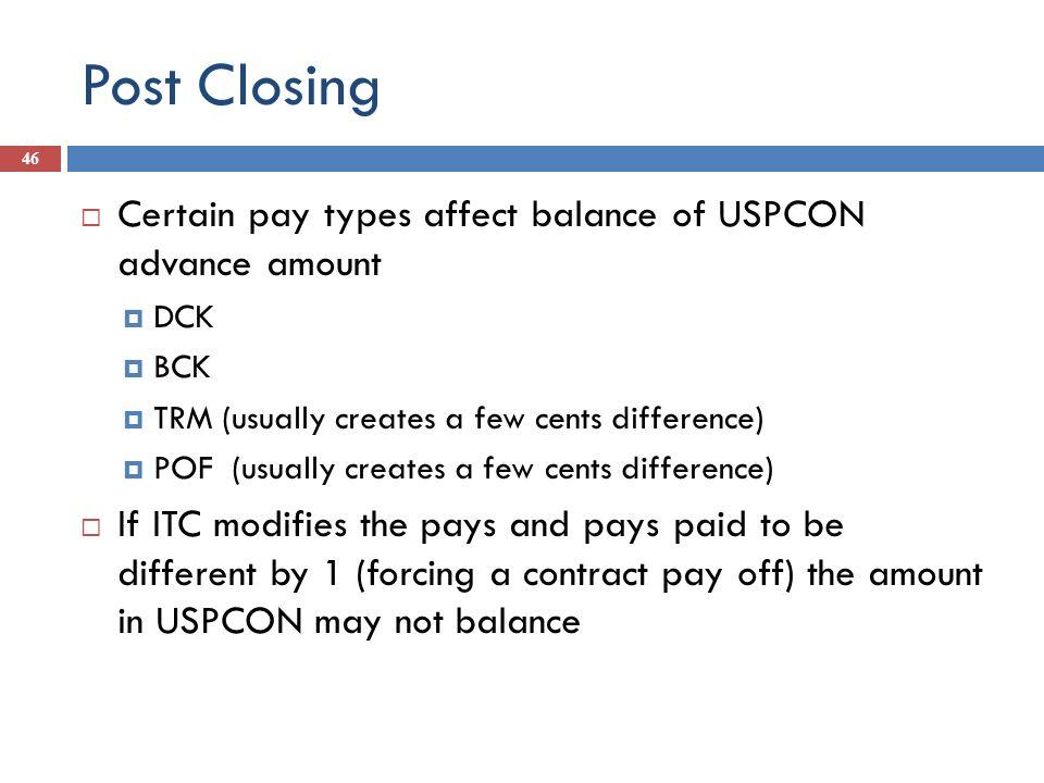 Post Closing 46 Certain pay types affect balance of USPCON advance amount DCK BCK TRM (usually creates a few cents difference) POF (usually creates a