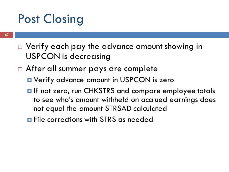 Post Closing 47 Verify each pay the advance amount showing in USPCON is decreasing After all summer pays are complete Verify advance amount in USPCON