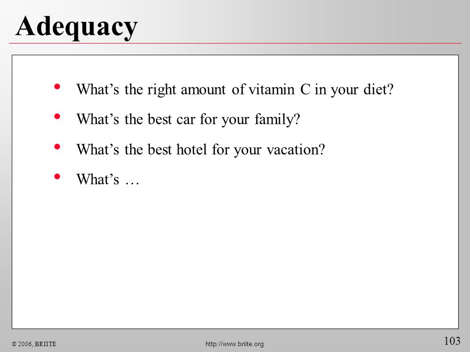 103 © 2006, BRIITE http://www.briite.org Adequacy Whats the right amount of vitamin C in your diet? Whats the best car for your family? Whats the best
