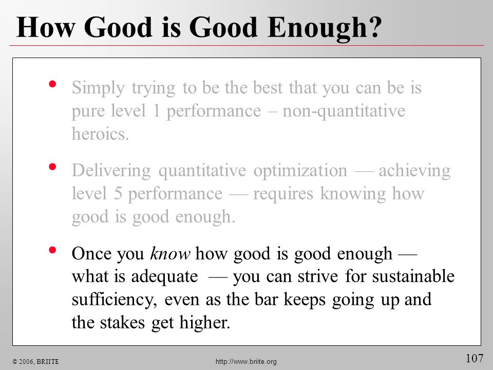 107 © 2006, BRIITE http://www.briite.org How Good is Good Enough? Simply trying to be the best that you can be is pure level 1 performance – non-quant