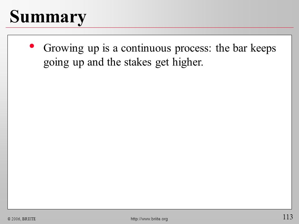 113 © 2006, BRIITE http://www.briite.org Summary Growing up is a continuous process: the bar keeps going up and the stakes get higher.