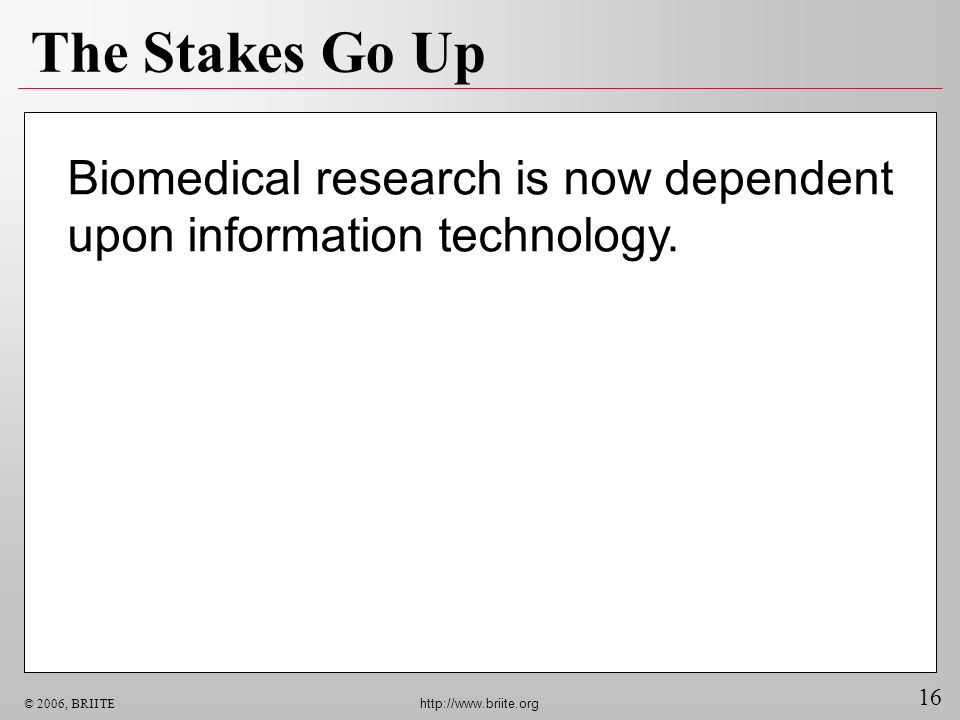 16 © 2006, BRIITE http://www.briite.org Biomedical research is now dependent upon information technology. The Stakes Go Up