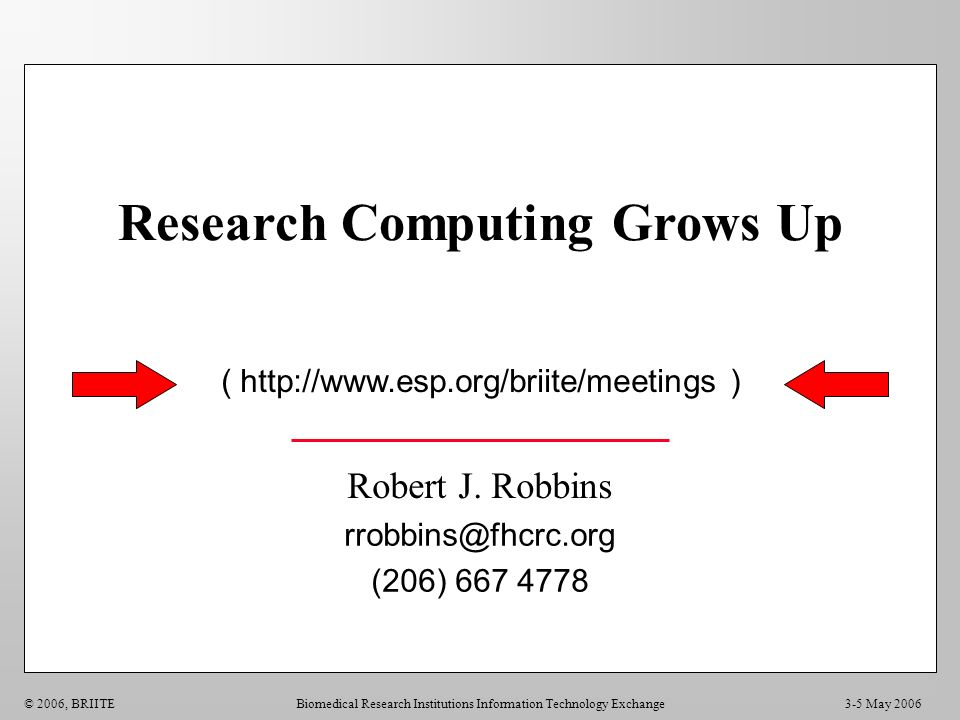 Biomedical Research Institutions Information Technology Exchange Robert J. Robbins rrobbins@fhcrc.org (206) 667 4778 3-5 May 2006© 2006, BRIITE ( http