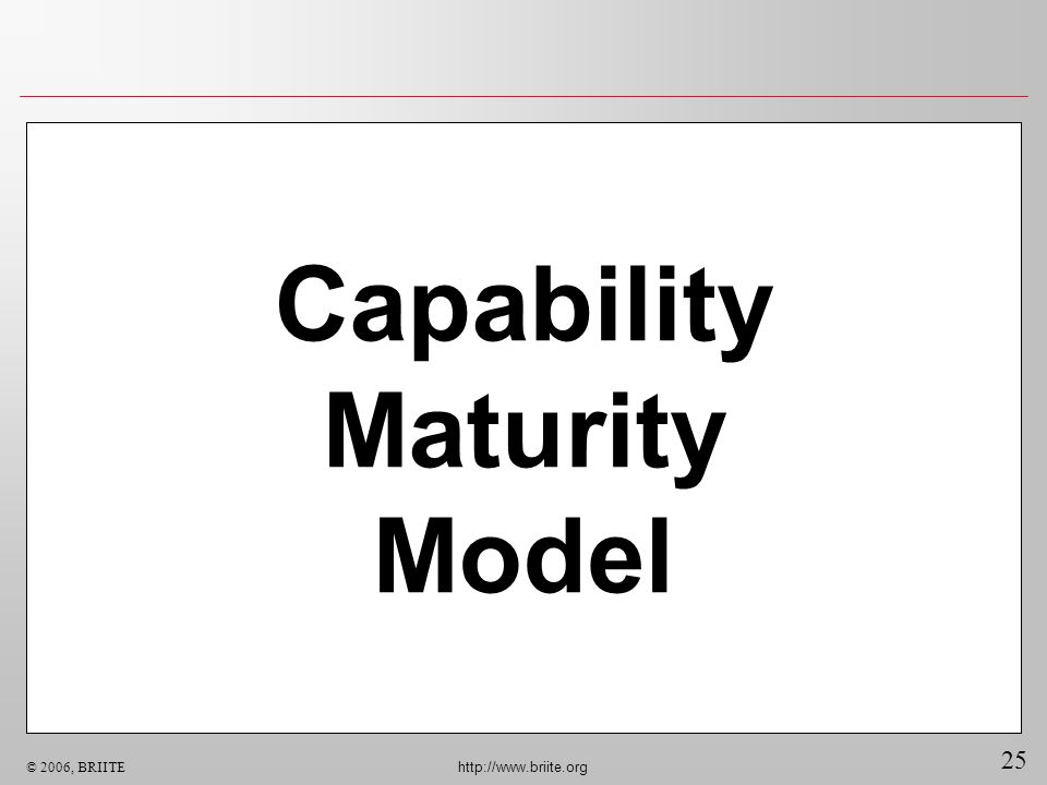25 © 2006, BRIITE http://www.briite.org Capability Maturity Model