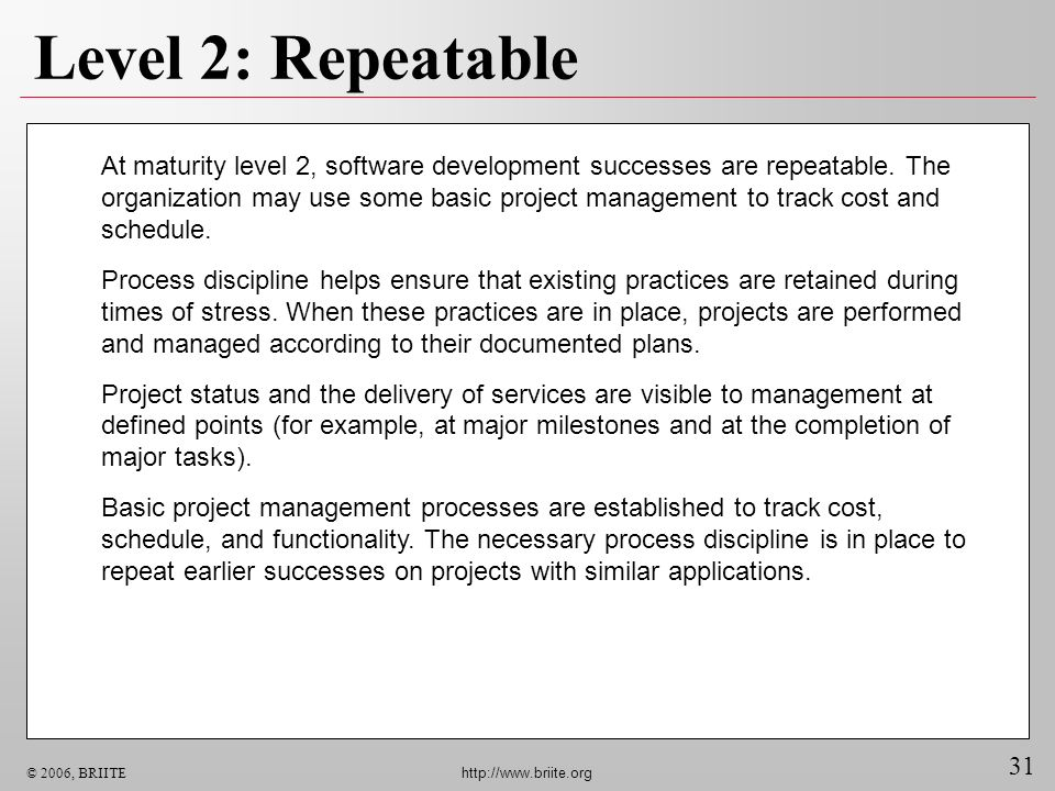 31 © 2006, BRIITE http://www.briite.org Level 2: Repeatable At maturity level 2, software development successes are repeatable. The organization may u