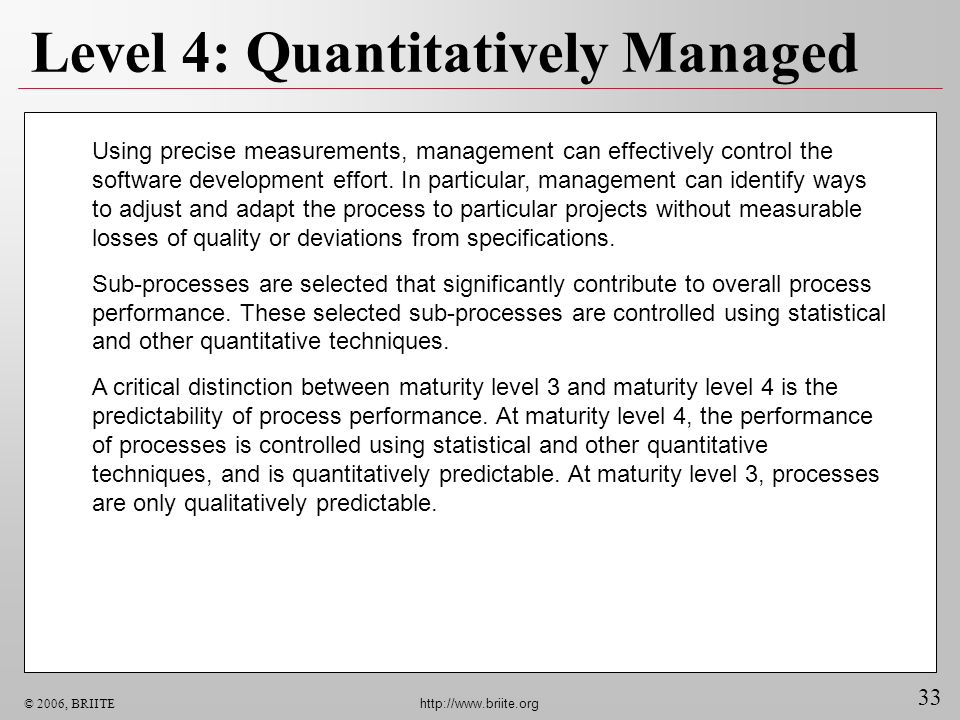 33 © 2006, BRIITE http://www.briite.org Level 4: Quantitatively Managed Using precise measurements, management can effectively control the software de