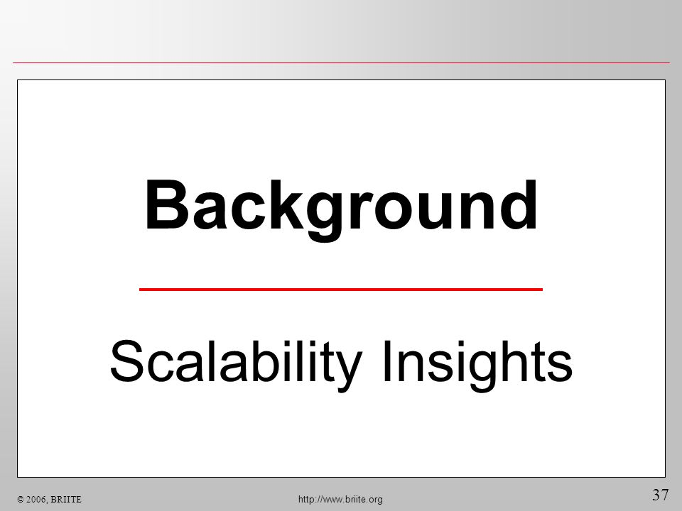 37 © 2006, BRIITE http://www.briite.org Background Scalability Insights