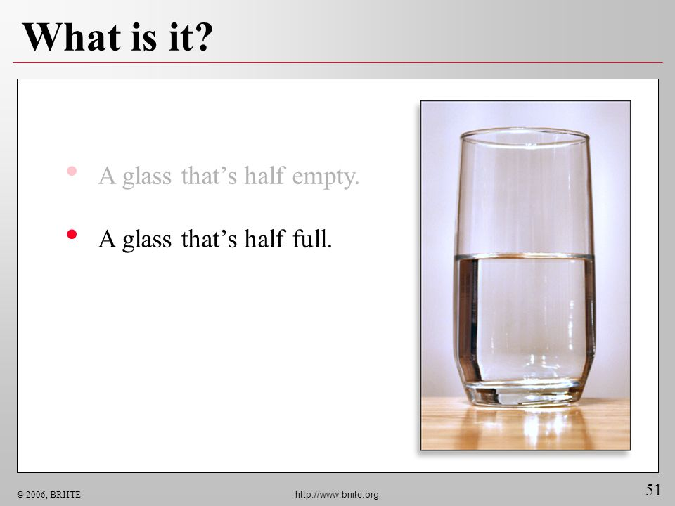 51 © 2006, BRIITE http://www.briite.org What is it? A glass thats half empty. A glass thats half full.