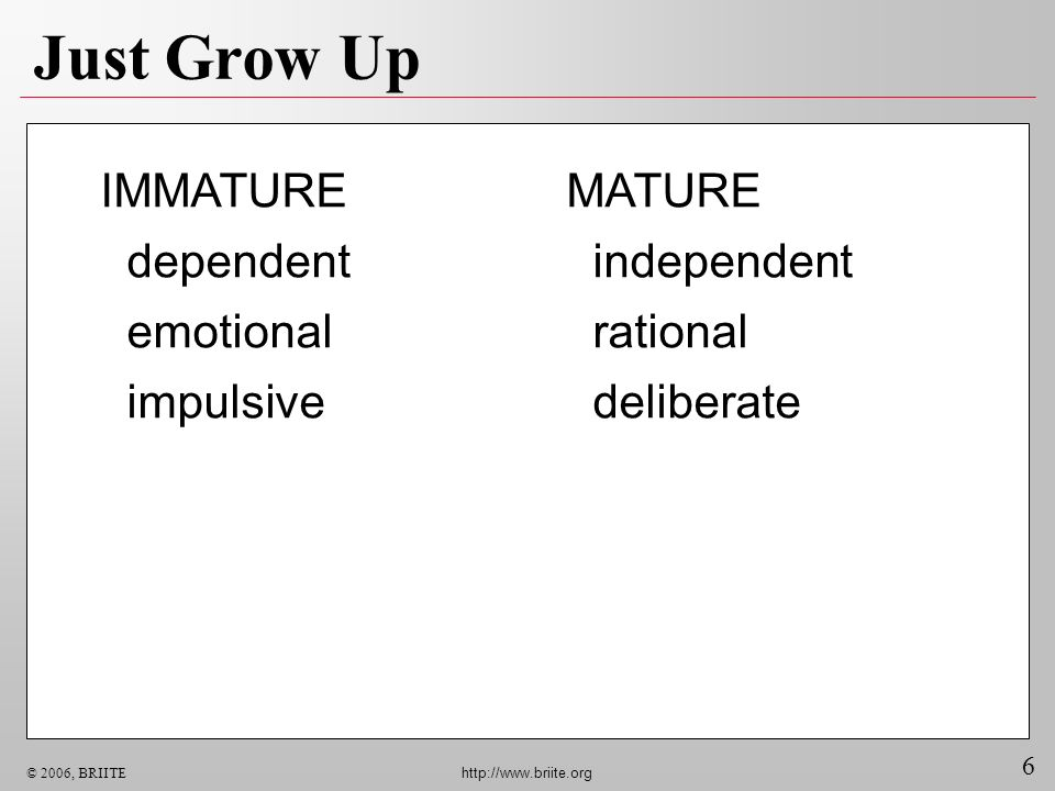 6 © 2006, BRIITE http://www.briite.org Just Grow Up MATURE independent rational deliberate IMMATURE dependent emotional impulsive