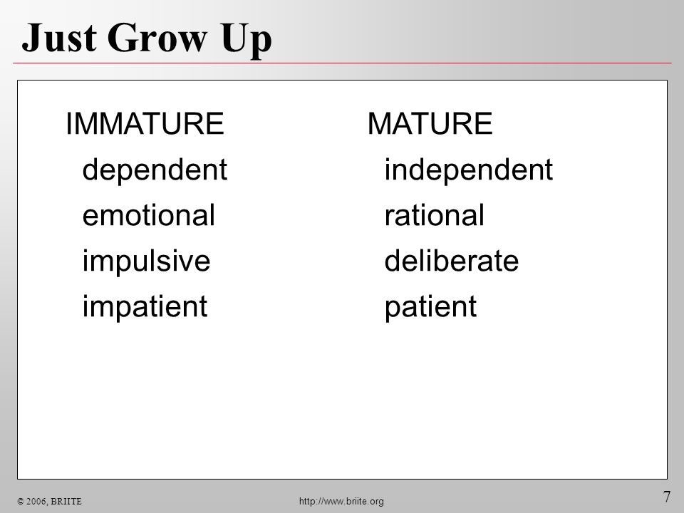 7 © 2006, BRIITE http://www.briite.org Just Grow Up MATURE independent rational deliberate patient IMMATURE dependent emotional impulsive impatient