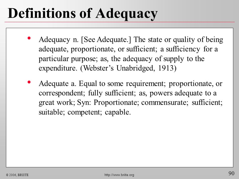 90 © 2006, BRIITE http://www.briite.org Definitions of Adequacy Adequacy n. [See Adequate.] The state or quality of being adequate, proportionate, or
