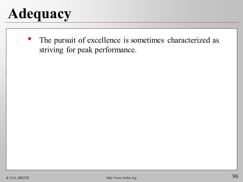 96 © 2006, BRIITE http://www.briite.org Adequacy The pursuit of excellence is sometimes characterized as striving for peak performance.