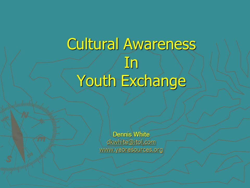 Cultural Awareness In Youth Exchange Dennis White dkwhite@itol.com www.yeoresources.org