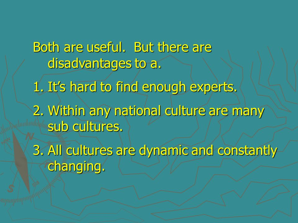 Both are useful. But there are disadvantages to a. 1.Its hard to find enough experts. 2.Within any national culture are many sub cultures. 3.All cultu