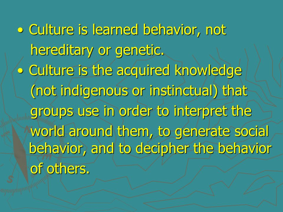 Culture is learned behavior, notCulture is learned behavior, not hereditary or genetic. hereditary or genetic. Culture is the acquired knowledgeCultur