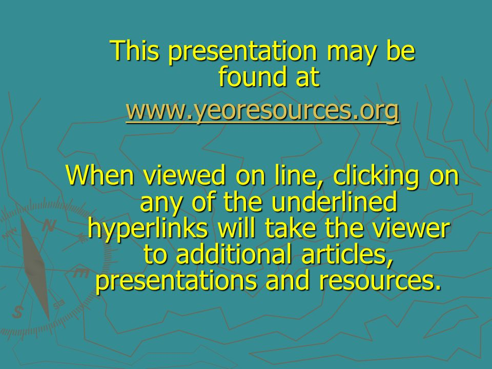 This presentation may be found at www.yeoresources.org When viewed on line, clicking on any of the underlined hyperlinks will take the viewer to addit