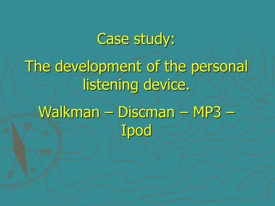 Case study: The development of the personal listening device. Walkman – Discman – MP3 – Ipod