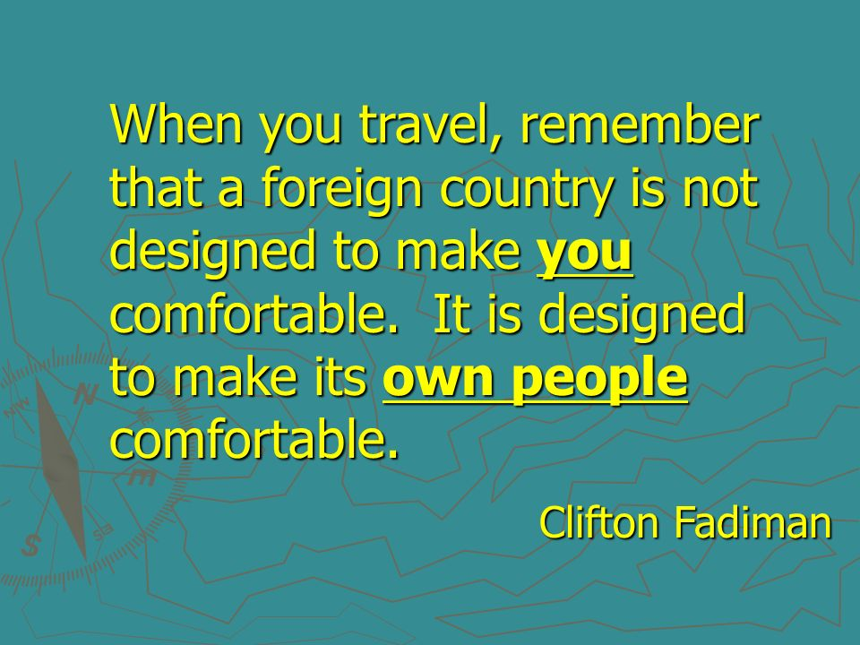 When you travel, remember that a foreign country is not designed to make you comfortable. It is designed to make its own people comfortable. Clifton F