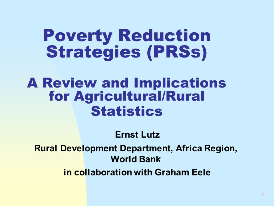 1 Poverty Reduction Strategies (PRSs) A Review and Implications for Agricultural/Rural Statistics Ernst Lutz Rural Development Department, Africa Region, World Bank in collaboration with Graham Eele