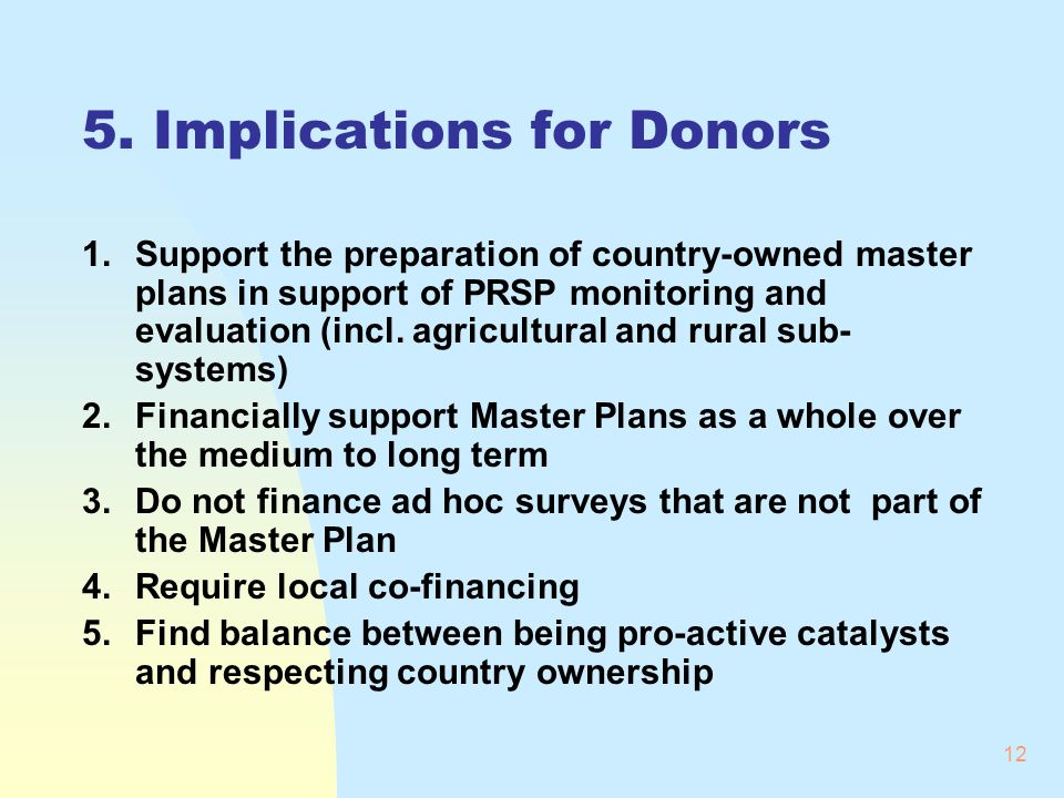 12 5. Implications for Donors 1.Support the preparation of country-owned master plans in support of PRSP monitoring and evaluation (incl. agricultural