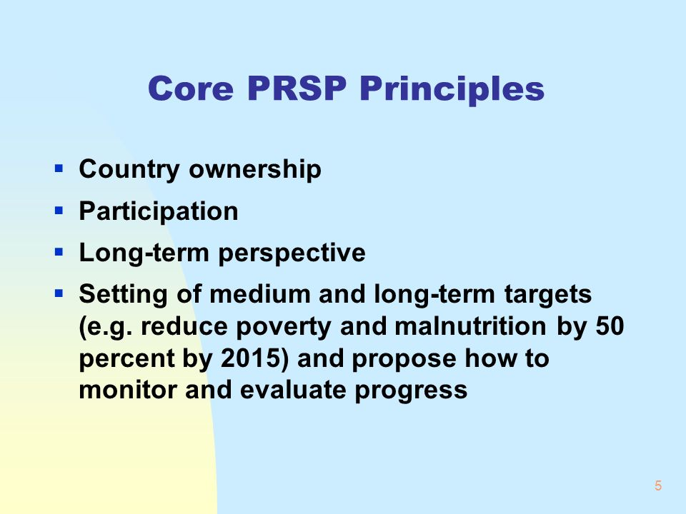 5 Core PRSP Principles Country ownership Participation Long-term perspective Setting of medium and long-term targets (e.g. reduce poverty and malnutri