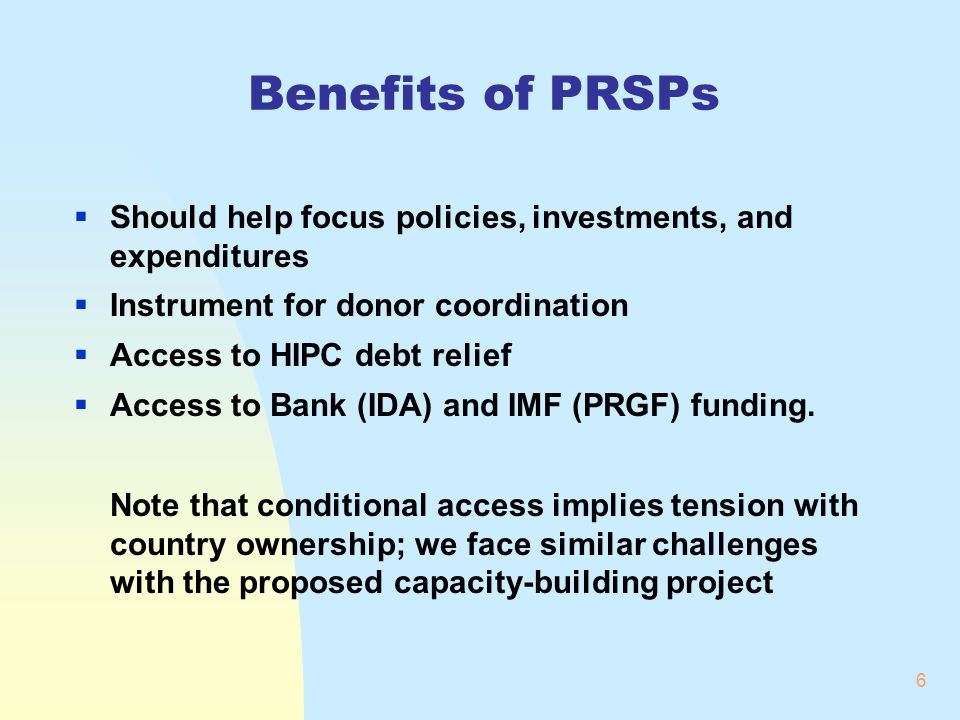 6 Benefits of PRSPs Should help focus policies, investments, and expenditures Instrument for donor coordination Access to HIPC debt relief Access to Bank (IDA) and IMF (PRGF) funding.