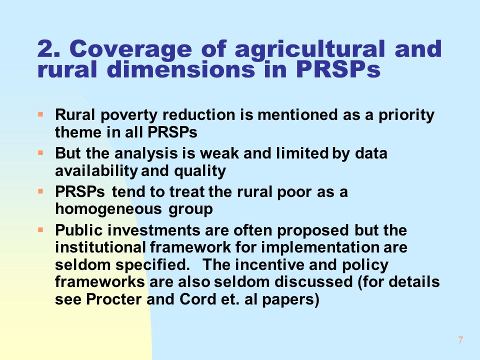 7 2. Coverage of agricultural and rural dimensions in PRSPs Rural poverty reduction is mentioned as a priority theme in all PRSPs But the analysis is