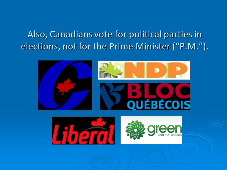 Also, Canadians vote for political parties in elections, not for the Prime Minister (P.M.).