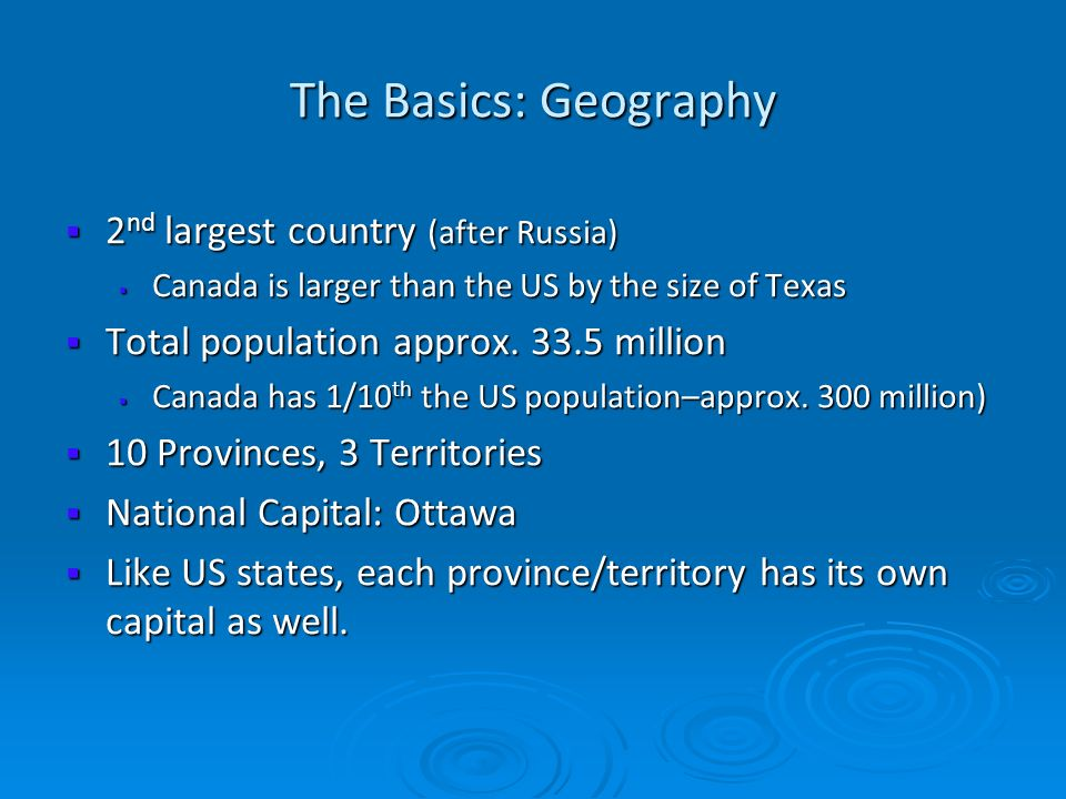 The Basics: Geography 2 nd largest country (after Russia) 2 nd largest country (after Russia) Canada is larger than the US by the size of Texas Canada
