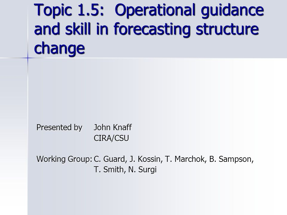 Topic 1.5: Operational guidance and skill in forecasting structure change Presented by John Knaff CIRA/CSU Working Group:C. Guard, J. Kossin, T. March