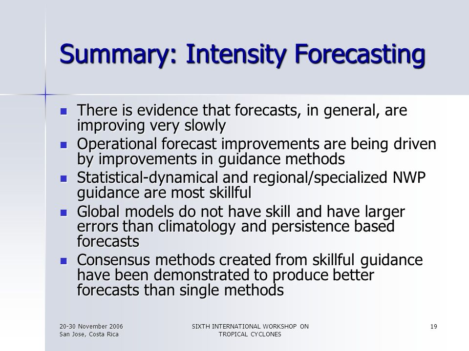 20-30 November 2006 San Jose, Costa Rica SIXTH INTERNATIONAL WORKSHOP ON TROPICAL CYCLONES 19 Summary: Intensity Forecasting There is evidence that fo