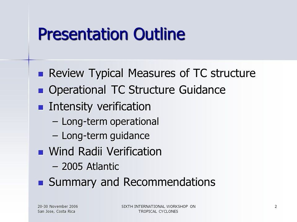 20-30 November 2006 San Jose, Costa Rica SIXTH INTERNATIONAL WORKSHOP ON TROPICAL CYCLONES 3 Measures of TC Structure Intensity Intensity –Minimum Sea Level Pressure (MSLP) –Maximum Surface Winds (MSW)* Wind Structure Wind Structure –Radii of significant winds/wind speed thresholds (e.g., Radii of 34-, 50-, 64-kt winds) * Pressure Distribution Pressure Distribution –Outer closed or outer closed & circular isobar * Are used for the verification presented here