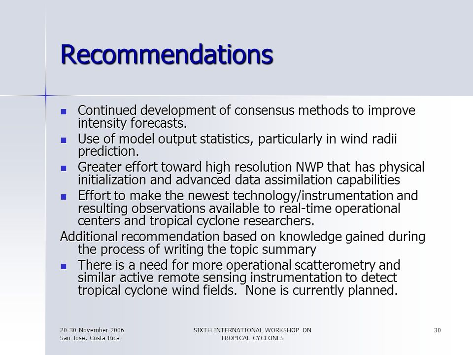 20-30 November 2006 San Jose, Costa Rica SIXTH INTERNATIONAL WORKSHOP ON TROPICAL CYCLONES 30 Recommendations Continued development of consensus metho