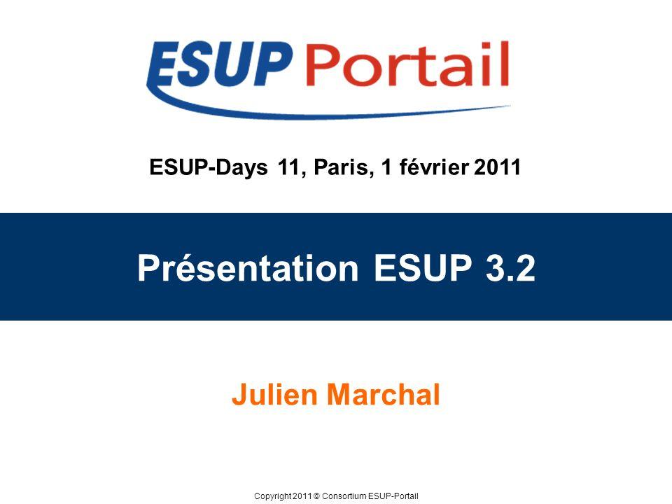 Copyright 2011 © Consortium ESUP-Portail ESUP-Days 11, Paris, 1 février 2011 Présentation ESUP 3.2 Julien Marchal