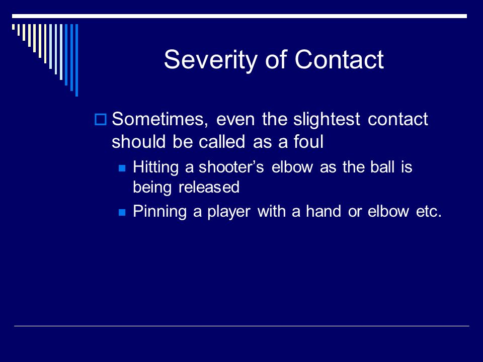 Severity of Contact Sometimes, even the slightest contact should be called as a foul Hitting a shooters elbow as the ball is being released Pinning a player with a hand or elbow etc.