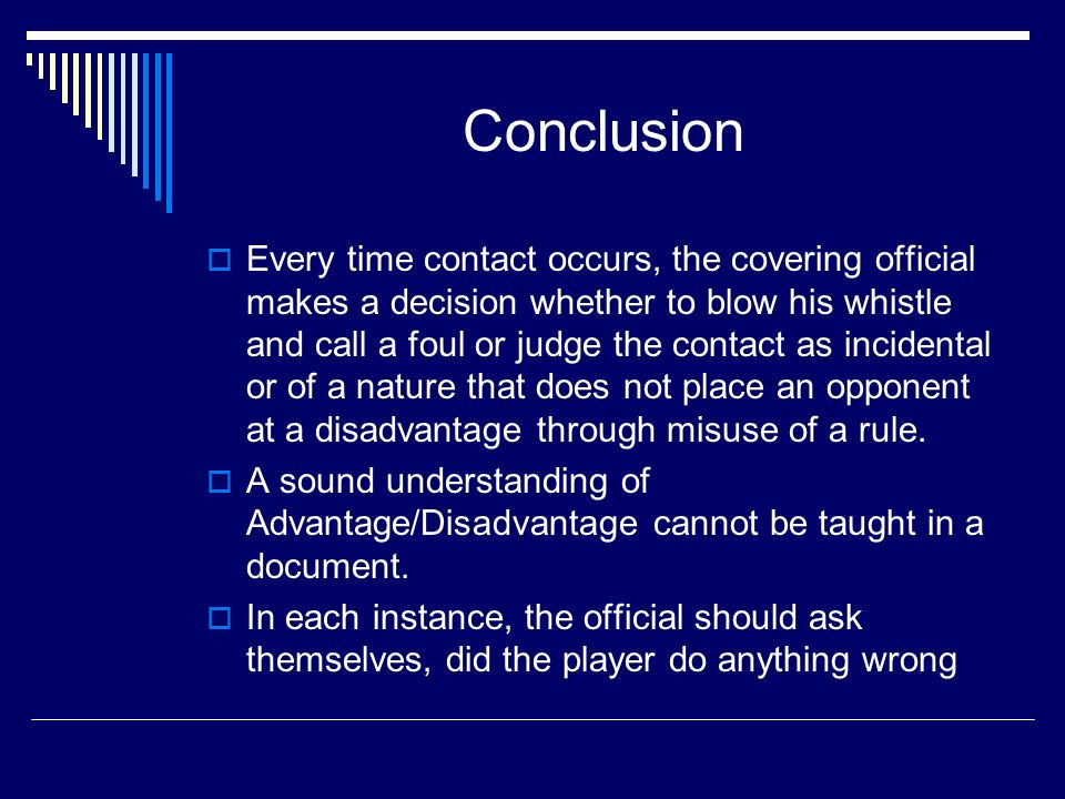 Conclusion Every time contact occurs, the covering official makes a decision whether to blow his whistle and call a foul or judge the contact as incidental or of a nature that does not place an opponent at a disadvantage through misuse of a rule.