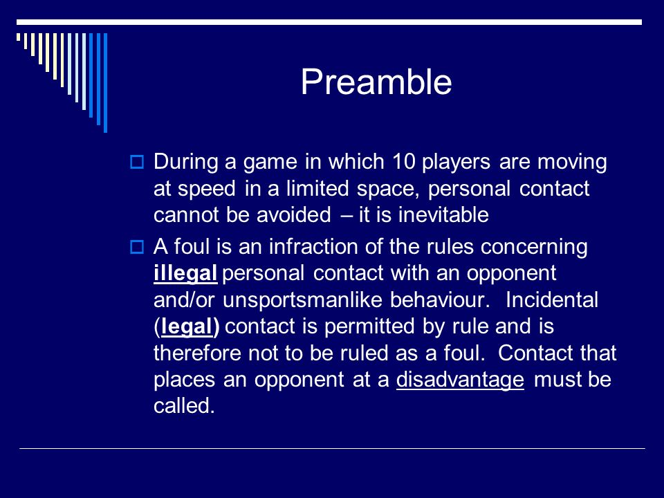 Preamble During a game in which 10 players are moving at speed in a limited space, personal contact cannot be avoided – it is inevitable A foul is an infraction of the rules concerning illegal personal contact with an opponent and/or unsportsmanlike behaviour.