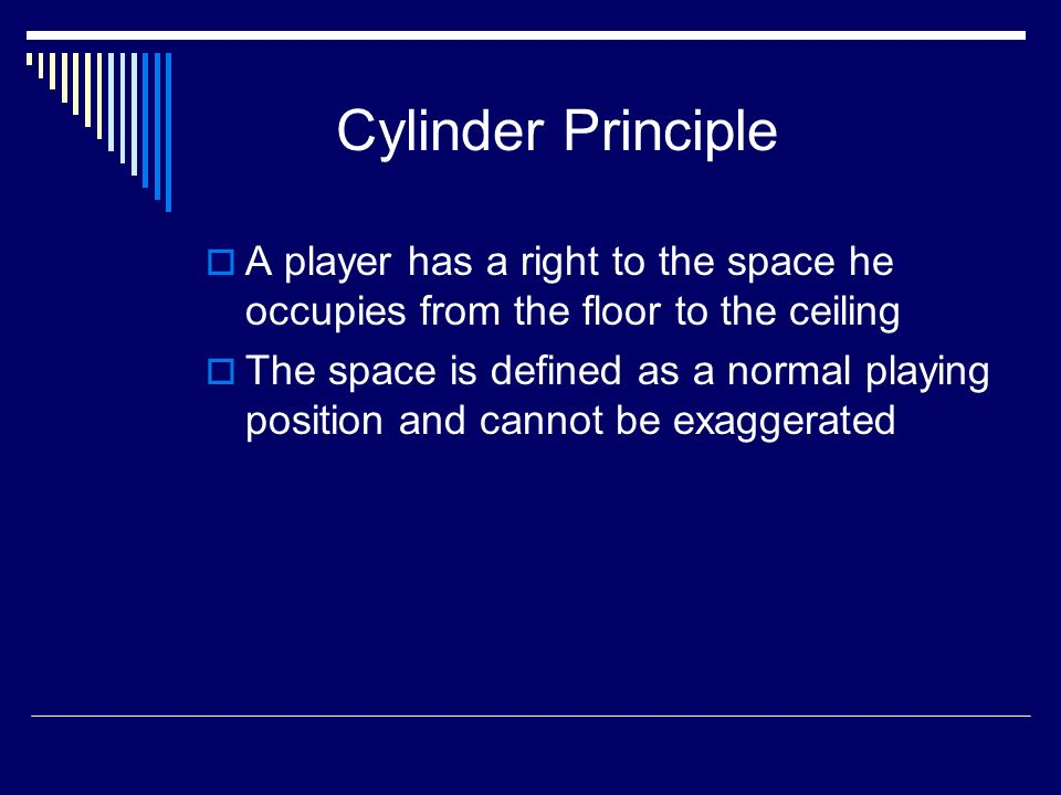 Cylinder Principle A player has a right to the space he occupies from the floor to the ceiling The space is defined as a normal playing position and cannot be exaggerated