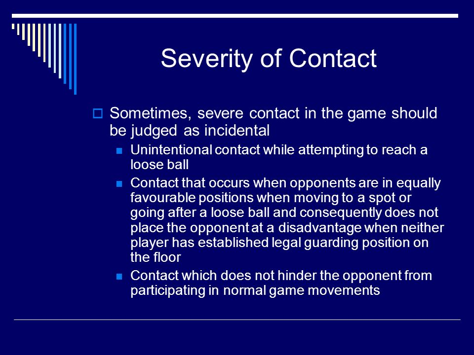Severity of Contact Sometimes, severe contact in the game should be judged as incidental Unintentional contact while attempting to reach a loose ball Contact that occurs when opponents are in equally favourable positions when moving to a spot or going after a loose ball and consequently does not place the opponent at a disadvantage when neither player has established legal guarding position on the floor Contact which does not hinder the opponent from participating in normal game movements